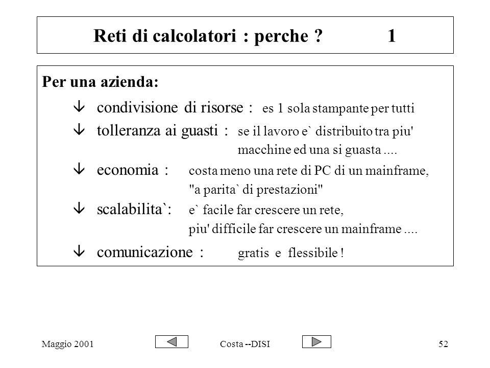 Maggio 2001Costa --DISI52 Reti di calcolatori : perche ?1 Per una azienda: â condivisione di risorse : es 1 sola stampante per tutti â tolleranza ai g