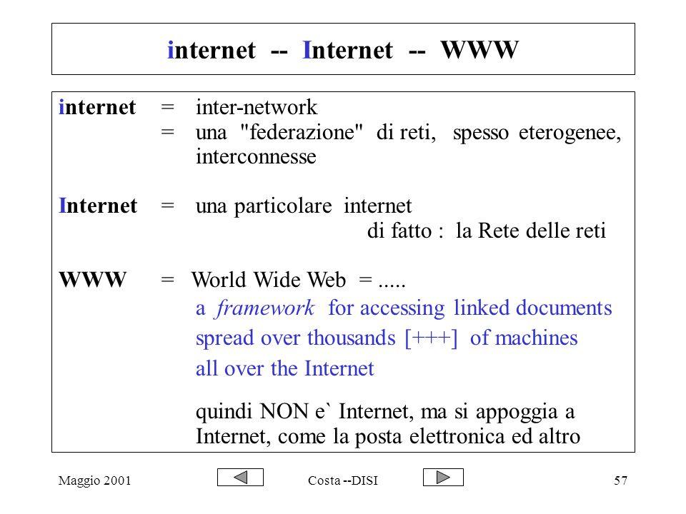 Maggio 2001Costa --DISI57 internet -- Internet -- WWW internet=inter-network =una federazione di reti, spesso eterogenee, interconnesse Internet = una particolare internet di fatto : la Rete delle reti WWW = World Wide Web =.....