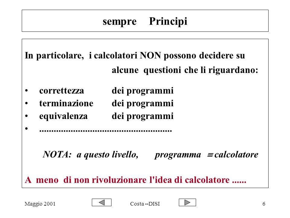 Maggio 2001Costa --DISI6 sempre Principi In particolare, i calcolatori NON possono decidere su alcune questioni che li riguardano: correttezza dei programmi terminazione dei programmi equivalenza dei programmi.......................................................