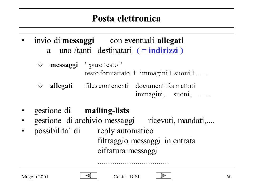 Maggio 2001Costa --DISI60 Posta elettronica invio di messaggicon eventuali allegati a uno /tanti destinatari ( = indirizzi ) â messaggi puro testo testo formattato + immagini + suoni +......