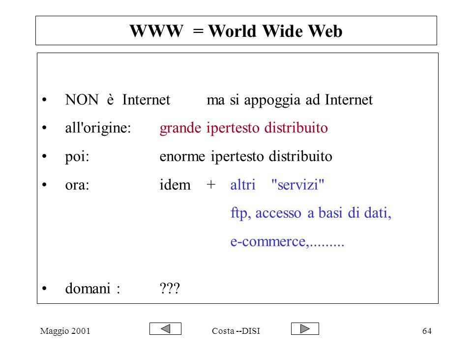 Maggio 2001Costa --DISI64 WWW = World Wide Web NON è Internetma si appoggia ad Internet all'origine: grande ipertesto distribuito poi:enorme ipertesto