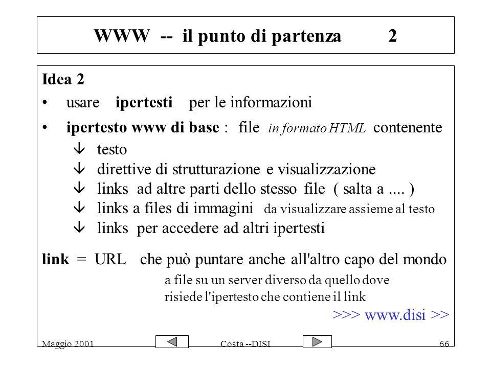 Maggio 2001Costa --DISI66 WWW -- il punto di partenza2 Idea 2 usare ipertestiper le informazioni ipertesto www di base :file in formato HTML contenente â testo â direttive di strutturazione e visualizzazione â links ad altre parti dello stesso file ( salta a....