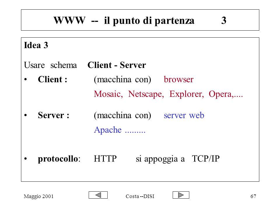 Maggio 2001Costa --DISI67 WWW -- il punto di partenza3 Idea 3 Usare schema Client - Server Client :(macchina con) browser Mosaic, Netscape, Explorer,