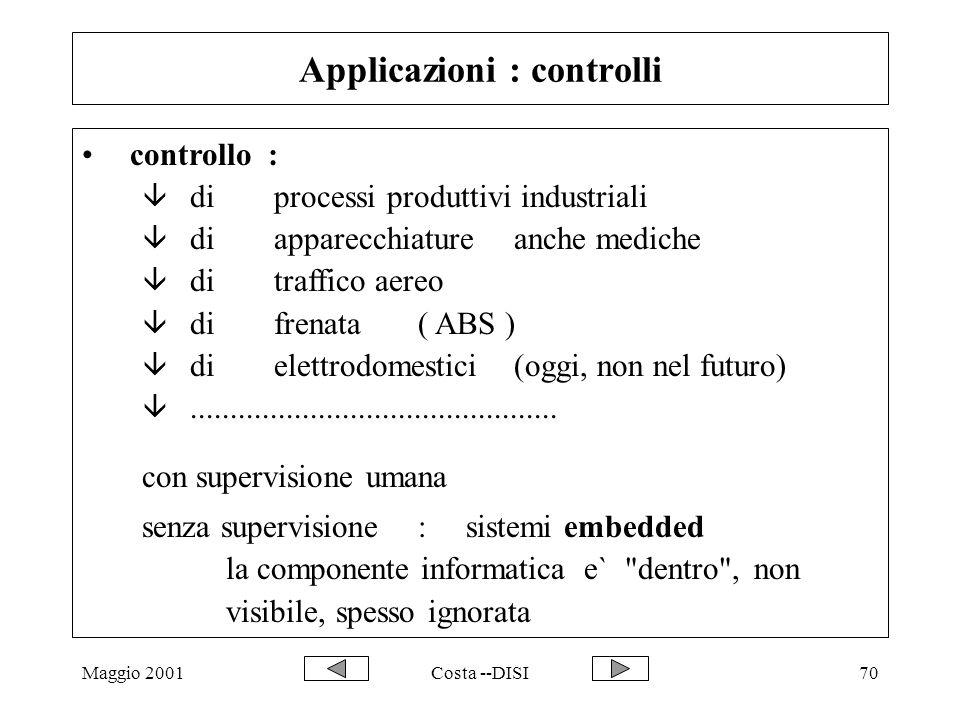 Maggio 2001Costa --DISI70 Applicazioni : controlli controllo : â di processi produttivi industriali â di apparecchiature anche mediche â ditraffico aereo â difrenata( ABS ) â dielettrodomestici(oggi, non nel futuro) â..............................................