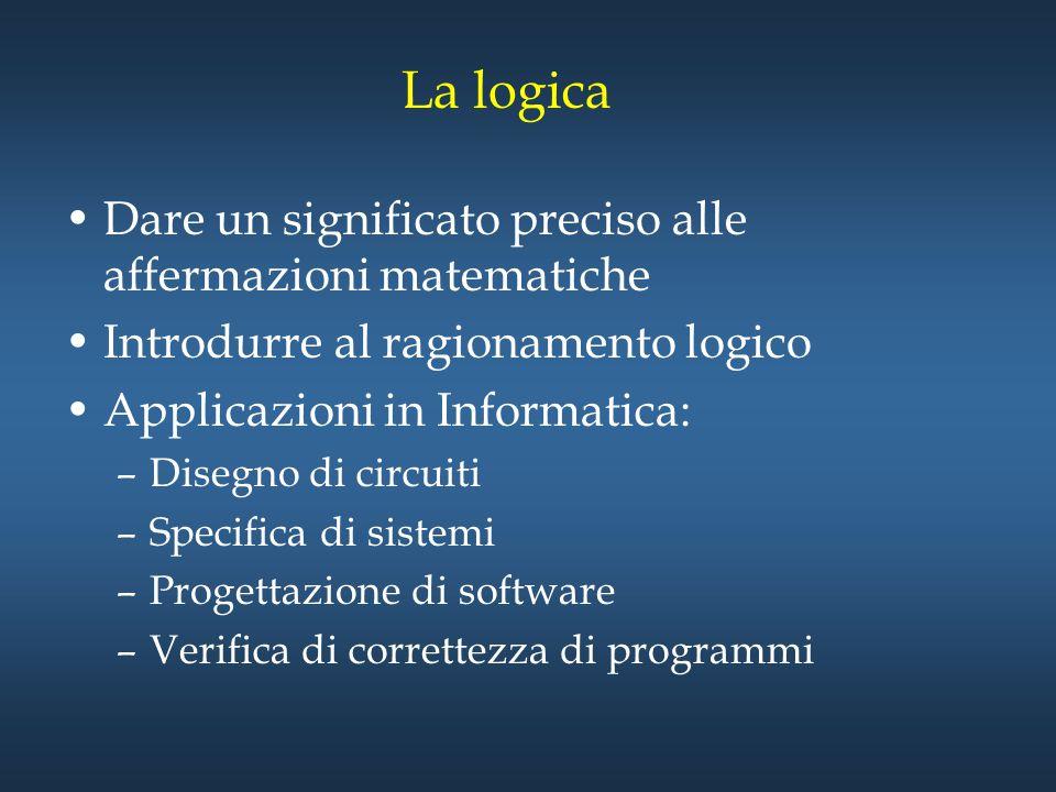 La logica Dare un significato preciso alle affermazioni matematiche Introdurre al ragionamento logico Applicazioni in Informatica: –Disegno di circuit