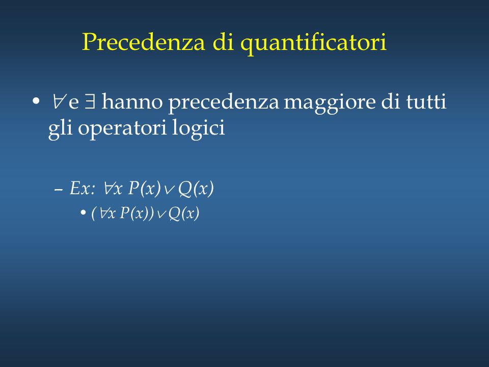 Precedenza di quantificatori  e  hanno precedenza maggiore di tutti gli operatori logici – Ex:  x P(x)  Q(x) (  x P(x))  Q(x)
