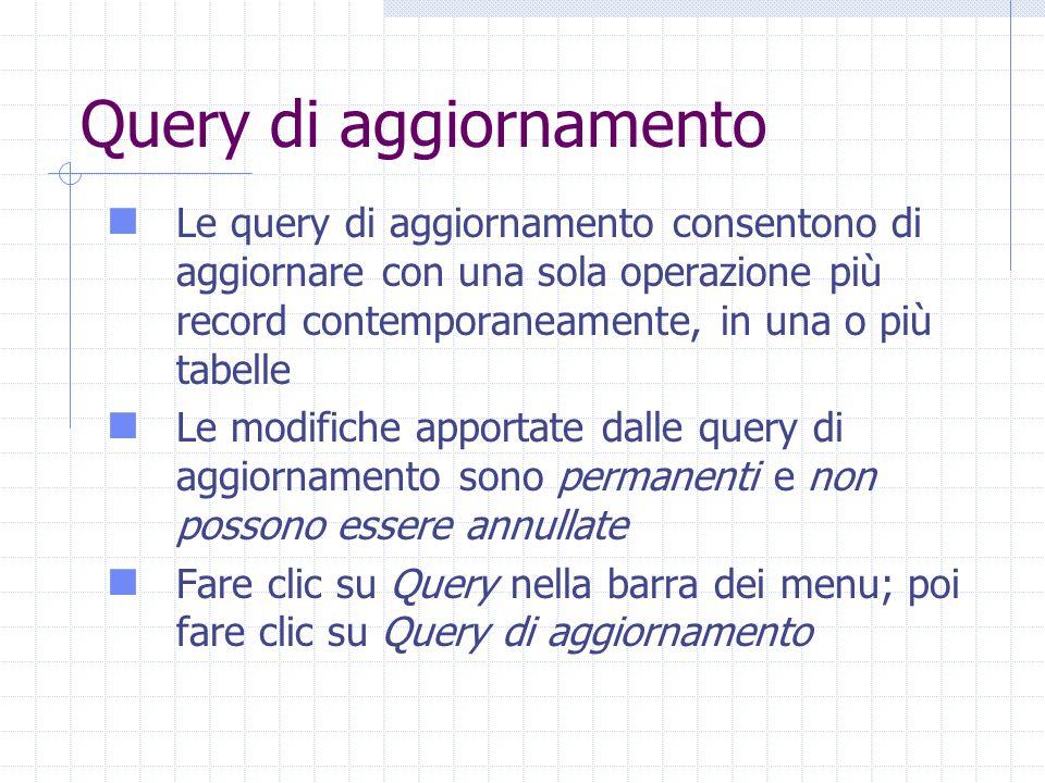 Query di aggiornamento Le query di aggiornamento consentono di aggiornare con una sola operazione più record contemporaneamente, in una o più tabelle