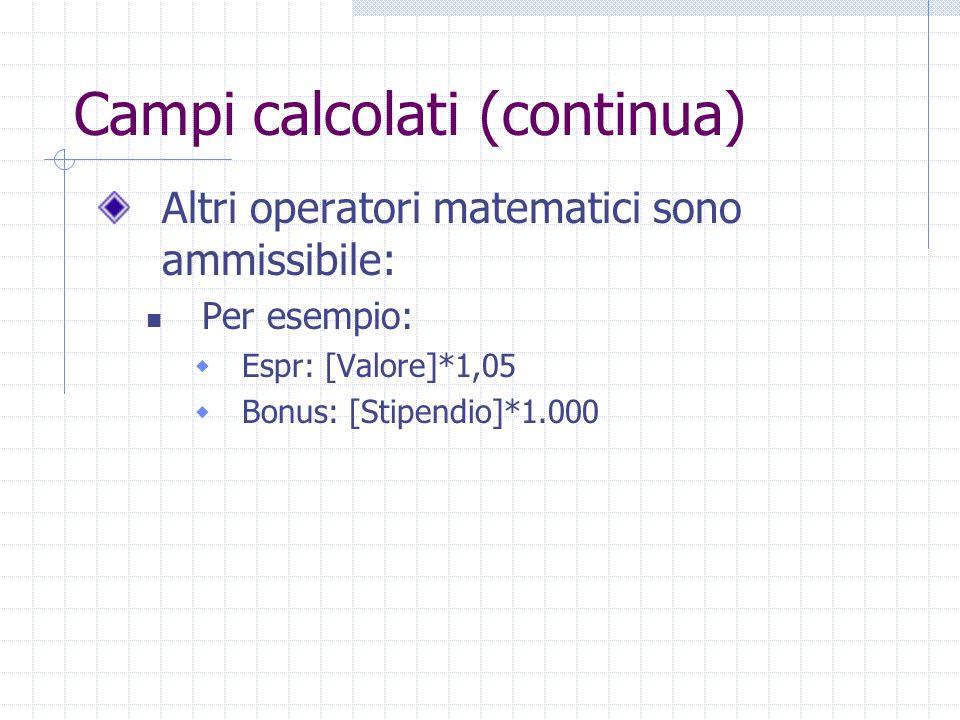 Campi calcolati (continua) Altri operatori matematici sono ammissibile: Per esempio:  Espr: [Valore]*1,05  Bonus: [Stipendio]*1.000