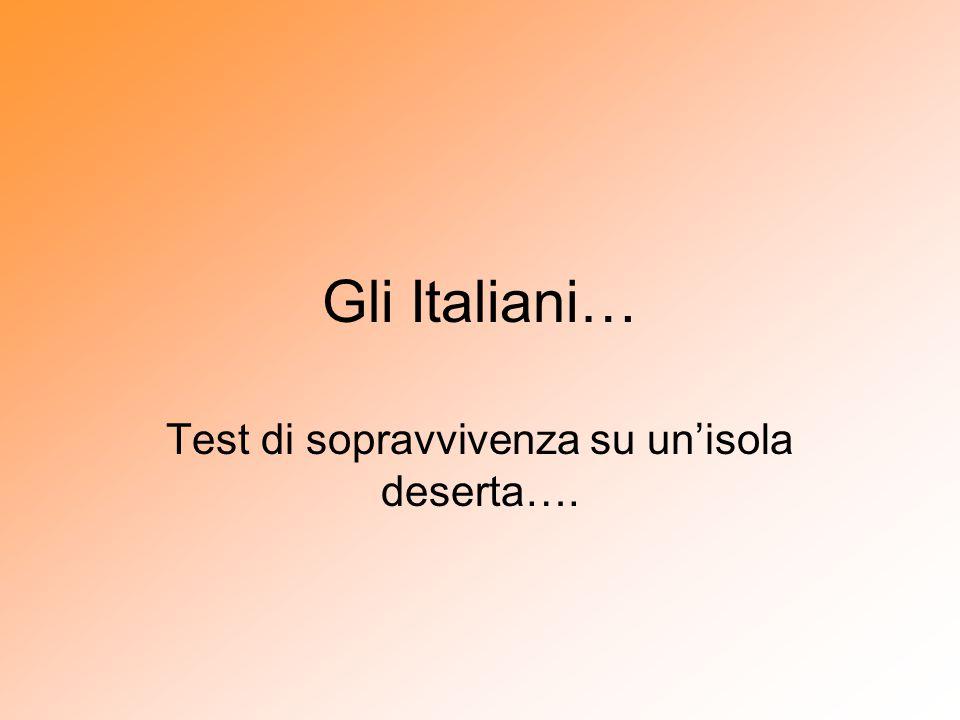 Il Test… Il Dipartimento di Scienze Comportamentali di una nota università italiana ha deciso di fare un esperimento singolare: ha individuato dieci isole deserte in mezzo all oceano e vi ha portato le seguenti persone…