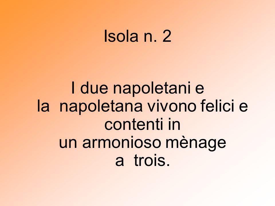 Isola n. 2 I due napoletani e la napoletana vivono felici e contenti in un armonioso mènage a trois.
