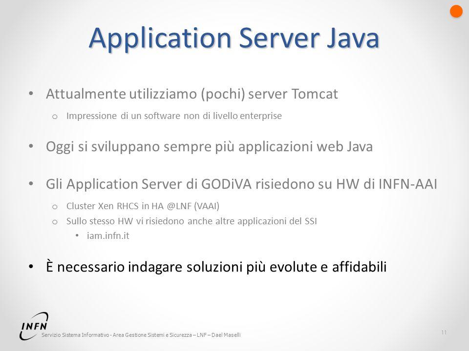 Servizio Sistema Informativo - Area Gestione Sistemi e Sicurezza – LNF – Dael Maselli Application Server Java Attualmente utilizziamo (pochi) server Tomcat o Impressione di un software non di livello enterprise Oggi si sviluppano sempre più applicazioni web Java Gli Application Server di GODiVA risiedono su HW di INFN-AAI o Cluster Xen RHCS in HA @LNF (VAAI) o Sullo stesso HW vi risiedono anche altre applicazioni del SSI iam.infn.it È necessario indagare soluzioni più evolute e affidabili 11