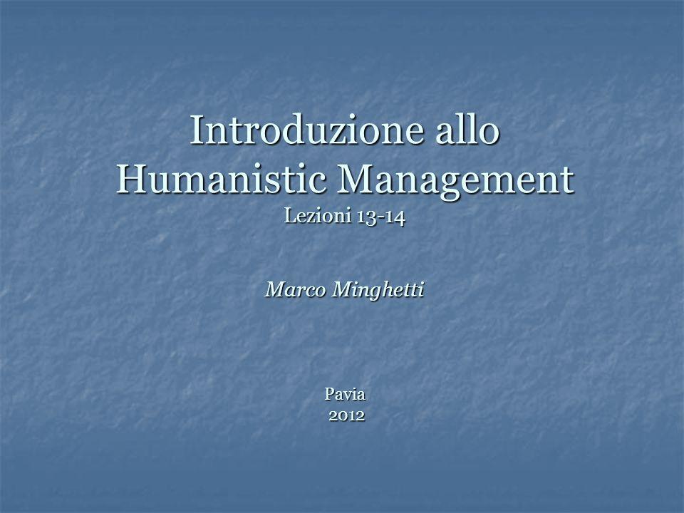 Introduzione allo Humanistic Management Lezioni 13-14 Marco Minghetti Pavia 2012