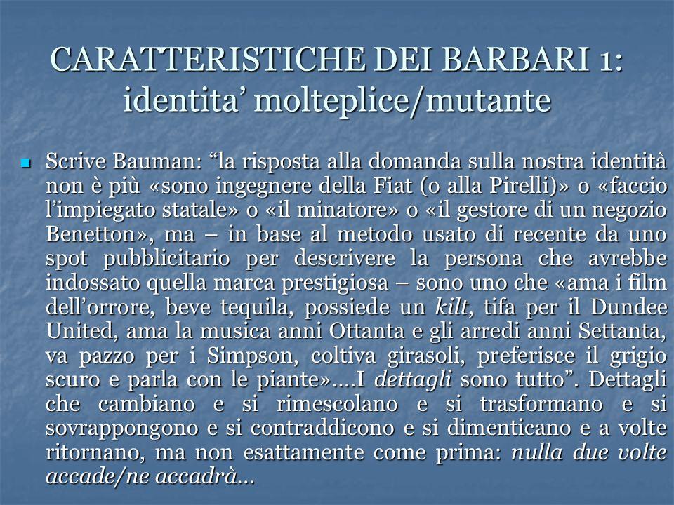 CARATTERISTICHE DEI BARBARI 1: identita' molteplice/mutante Scrive Bauman: la risposta alla domanda sulla nostra identità non è più «sono ingegnere della Fiat (o alla Pirelli)» o «faccio l'impiegato statale» o «il minatore» o «il gestore di un negozio Benetton», ma – in base al metodo usato di recente da uno spot pubblicitario per descrivere la persona che avrebbe indossato quella marca prestigiosa – sono uno che «ama i film dell'orrore, beve tequila, possiede un kilt, tifa per il Dundee United, ama la musica anni Ottanta e gli arredi anni Settanta, va pazzo per i Simpson, coltiva girasoli, preferisce il grigio scuro e parla con le piante»….I dettagli sono tutto .