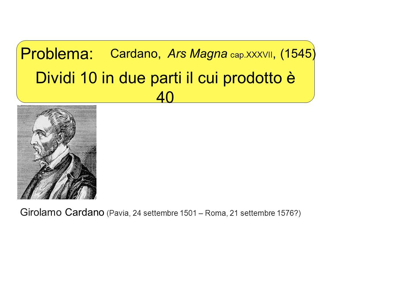 Problema: Cardano, Ars Magna cap.XXXVII, (1545) Dividi 10 in due parti il cui prodotto è 40 Girolamo Cardano (Pavia, 24 settembre 1501 – Roma, 21 settembre 1576 )