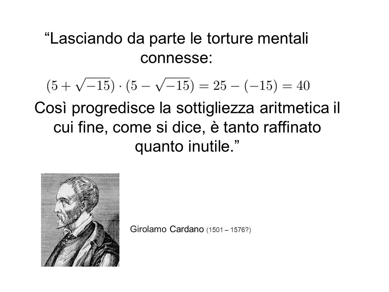 Girolamo Cardano (1501 – 1576 ) Così progredisce la sottigliezza aritmetica il cui fine, come si dice, è tanto raffinato quanto inutile. Lasciando da parte le torture mentali connesse: