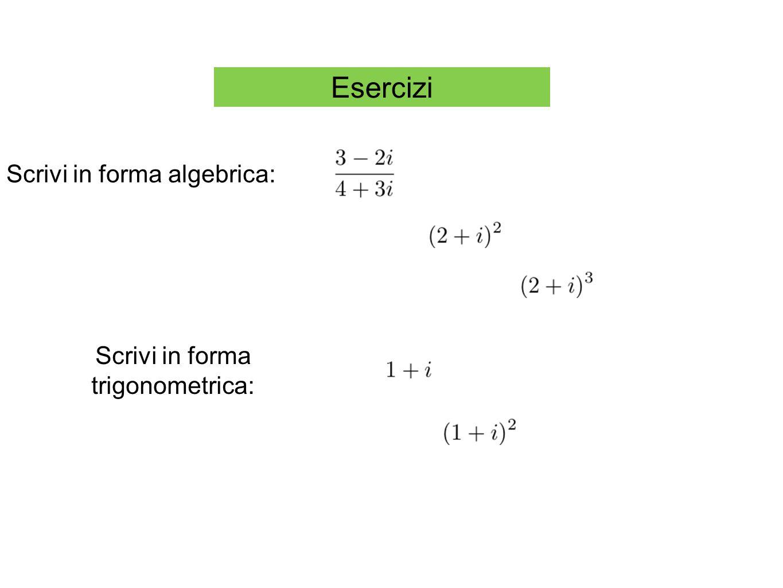 Esercizi Scrivi in forma algebrica: Scrivi in forma trigonometrica: