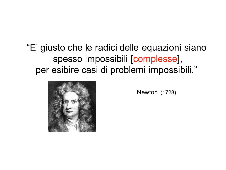 E' giusto che le radici delle equazioni siano spesso impossibili [complesse], per esibire casi di problemi impossibili. Newton (1728)