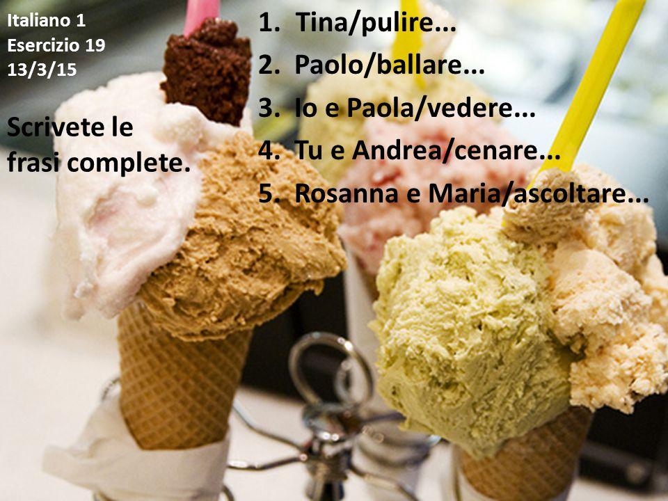 Italiano 1 Esercizio 19 13/3/15 1.Tina/pulire... 2. Paolo/ballare... 3. Io e Paola/vedere... 4. Tu e Andrea/cenare... 5. Rosanna e Maria/ascoltare...