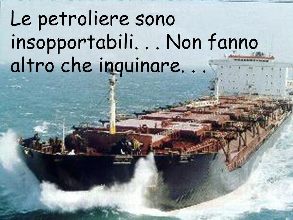 Le petroliere sono insopportabili... Non fanno altro che inquinare...
