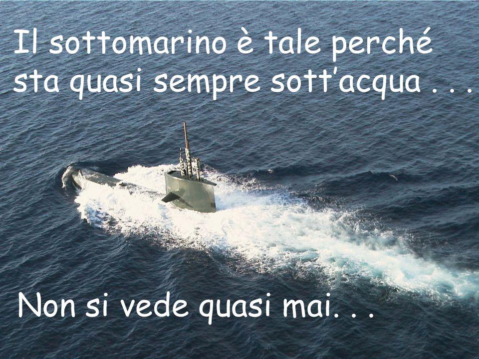 Il sottomarino è tale perché sta quasi sempre sott'acqua... Non si vede quasi mai...