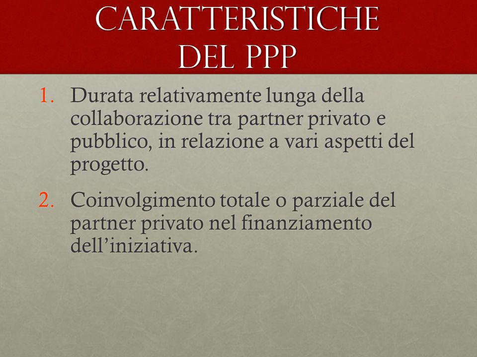 Caratteristiche del PPP 1.Durata relativamente lunga della collaborazione tra partner privato e pubblico, in relazione a vari aspetti del progetto. 2.