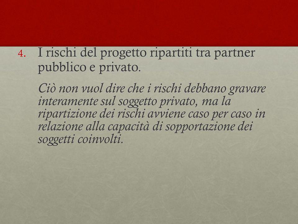 4. I rischi del progetto ripartiti tra partner pubblico e privato. Ciò non vuol dire che i rischi debbano gravare interamente sul soggetto privato, ma