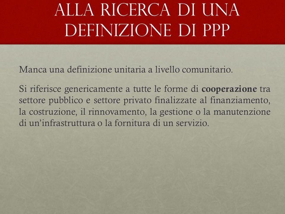 Alla ricerca di una definizione di PPP Manca una definizione unitaria a livello comunitario. Si riferisce genericamente a tutte le forme di cooperazio