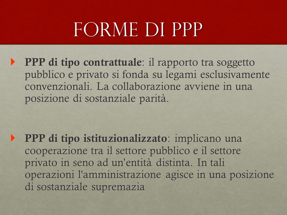 Forme di PPP  PPP di tipo contrattuale : il rapporto tra soggetto pubblico e privato si fonda su legami esclusivamente convenzionali. La collaborazio