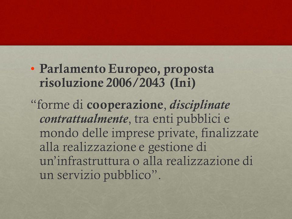 Parlamento Europeo, proposta risoluzione 2006/2043 (Ini) Parlamento Europeo, proposta risoluzione 2006/2043 (Ini) forme di cooperazione, disciplinate contrattualmente, tra enti pubblici e mondo delle imprese private, finalizzate alla realizzazione e gestione di un'infrastruttura o alla realizzazione di un servizio pubblico .