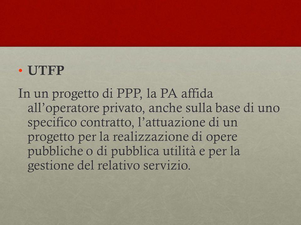 UTFP UTFP In un progetto di PPP, la PA affida all'operatore privato, anche sulla base di uno specifico contratto, l'attuazione di un progetto per la realizzazione di opere pubbliche o di pubblica utilità e per la gestione del relativo servizio.