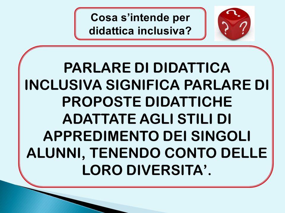 Cosa s'intende per didattica inclusiva? PARLARE DI DIDATTICA INCLUSIVA SIGNIFICA PARLARE DI PROPOSTE DIDATTICHE ADATTATE AGLI STILI DI APPREDIMENTO DE