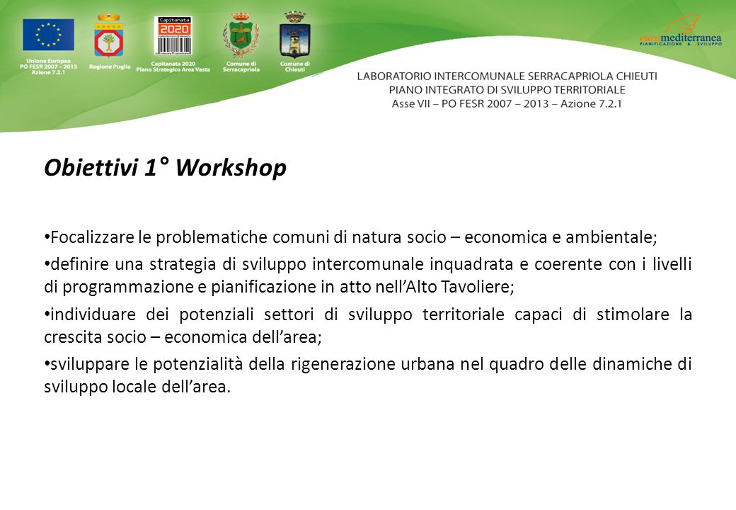 Obiettivi 1° Workshop Focalizzare le problematiche comuni di natura socio – economica e ambientale; definire una strategia di sviluppo intercomunale i