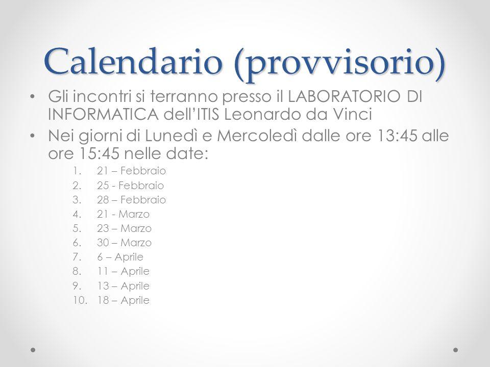 Calendario (provvisorio) Gli incontri si terranno presso il LABORATORIO DI INFORMATICA dell'ITIS Leonardo da Vinci Nei giorni di Lunedì e Mercoledì dalle ore 13:45 alle ore 15:45 nelle date: 1.21 – Febbraio 2.25 - Febbraio 3.28 – Febbraio 4.21 - Marzo 5.23 – Marzo 6.30 – Marzo 7.6 – Aprile 8.11 – Aprile 9.13 – Aprile 10.18 – Aprile