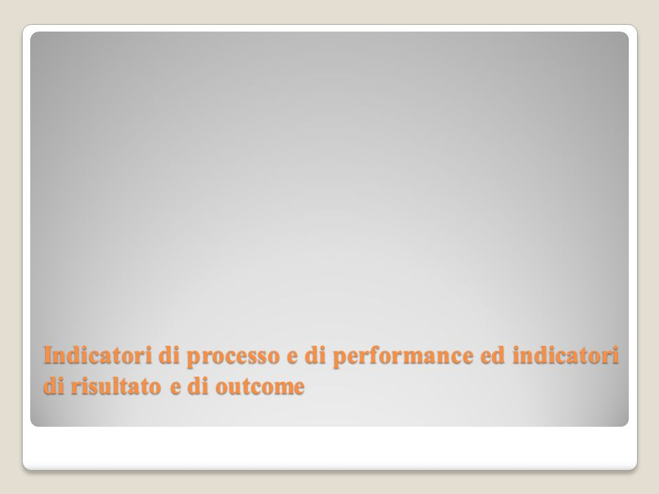 Indicatori di processo e di performance ed indicatori di risultato e di outcome