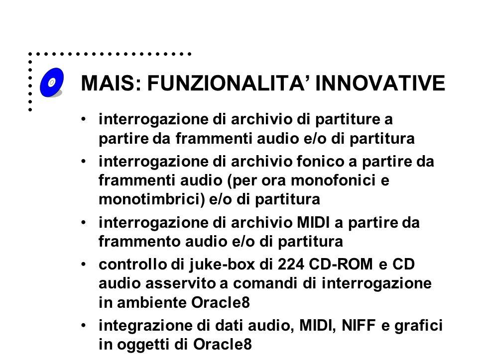 MAIS: FUNZIONALITA' INNOVATIVE interrogazione di archivio di partiture a partire da frammenti audio e/o di partitura interrogazione di archivio fonico a partire da frammenti audio (per ora monofonici e monotimbrici) e/o di partitura interrogazione di archivio MIDI a partire da frammento audio e/o di partitura controllo di juke-box di 224 CD-ROM e CD audio asservito a comandi di interrogazione in ambiente Oracle8 integrazione di dati audio, MIDI, NIFF e grafici in oggetti di Oracle8
