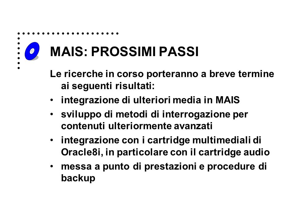 MAIS: PROSSIMI PASSI Le ricerche in corso porteranno a breve termine ai seguenti risultati: integrazione di ulteriori media in MAIS sviluppo di metodi di interrogazione per contenuti ulteriormente avanzati integrazione con i cartridge multimediali di Oracle8i, in particolare con il cartridge audio messa a punto di prestazioni e procedure di backup