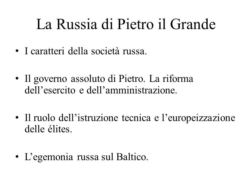 La Russia di Pietro il Grande I caratteri della società russa. Il governo assoluto di Pietro. La riforma dell'esercito e dell'amministrazione. Il ruol