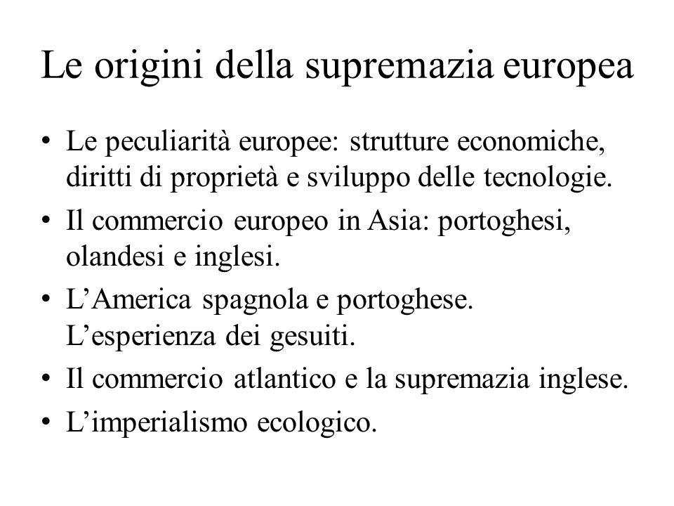 Le origini della supremazia europea Le peculiarità europee: strutture economiche, diritti di proprietà e sviluppo delle tecnologie. Il commercio europ
