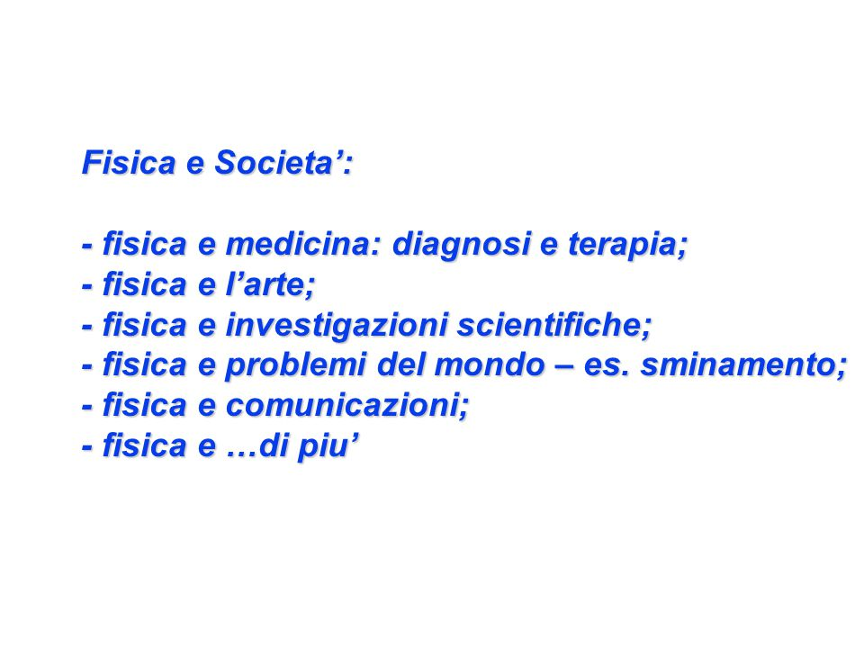 Fisica e Societa': - fisica e medicina: diagnosi e terapia; - fisica e l'arte; - fisica e investigazioni scientifiche; - fisica e problemi del mondo – es.