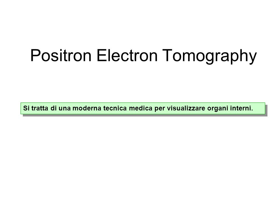 Positron Electron Tomography Si tratta di una moderna tecnica medica per visualizzare organi interni.
