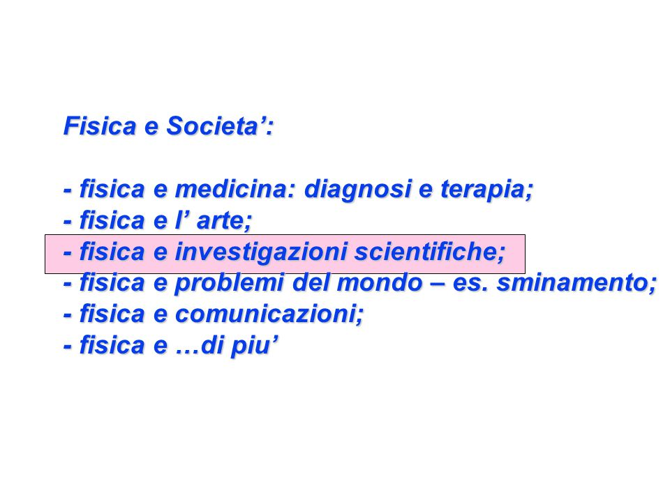 Fisica e Societa': - fisica e medicina: diagnosi e terapia; - fisica e l' arte; - fisica e investigazioni scientifiche; - fisica e problemi del mondo – es.