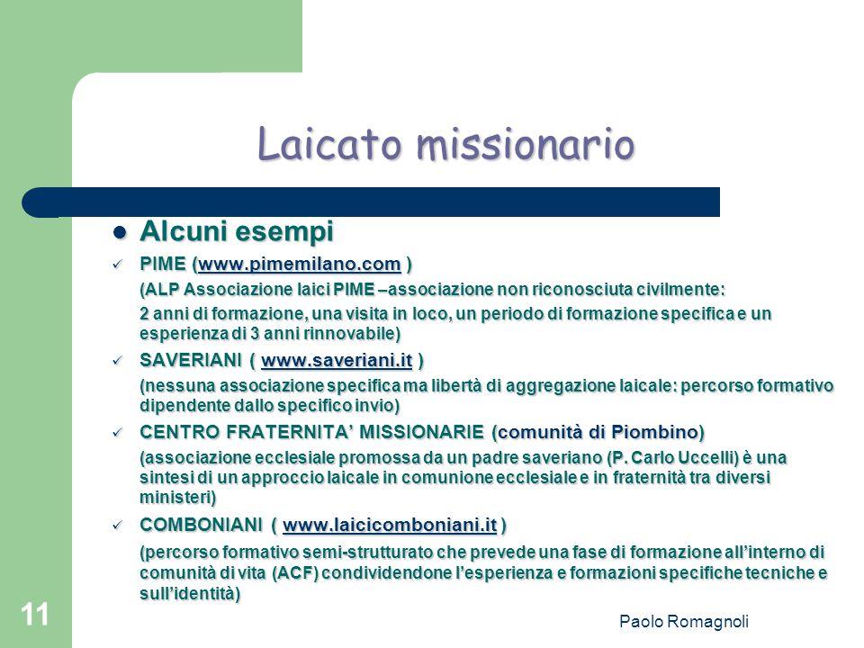 Paolo Romagnoli 11 Laicato missionario Alcuni esempi Alcuni esempi PIME (www.pimemilano.com ) PIME (www.pimemilano.com )www.pimemilano.com (ALP Associazione laici PIME –associazione non riconosciuta civilmente: 2 anni di formazione, una visita in loco, un periodo di formazione specifica e un esperienza di 3 anni rinnovabile) SAVERIANI ( www.saveriani.it ) SAVERIANI ( www.saveriani.it )www.saveriani.it (nessuna associazione specifica ma libertà di aggregazione laicale: percorso formativo dipendente dallo specifico invio) CENTRO FRATERNITA' MISSIONARIE (comunità di Piombino) CENTRO FRATERNITA' MISSIONARIE (comunità di Piombino) (associazione ecclesiale promossa da un padre saveriano (P.