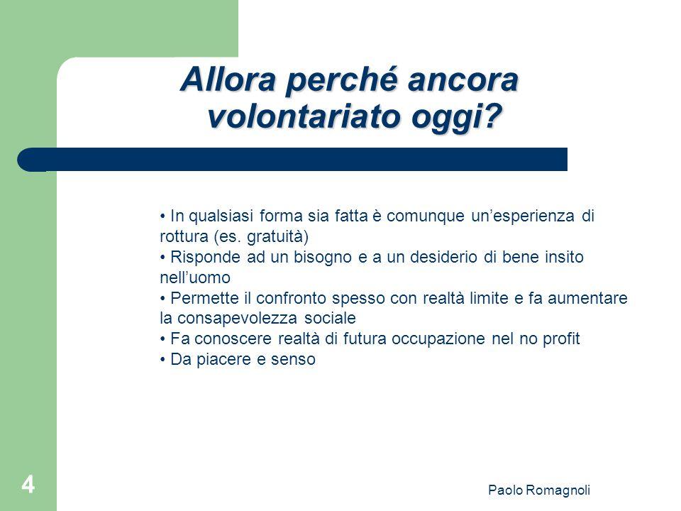 Paolo Romagnoli 4 Allora perché ancora volontariato oggi? In qualsiasi forma sia fatta è comunque un'esperienza di rottura (es. gratuità) Risponde ad