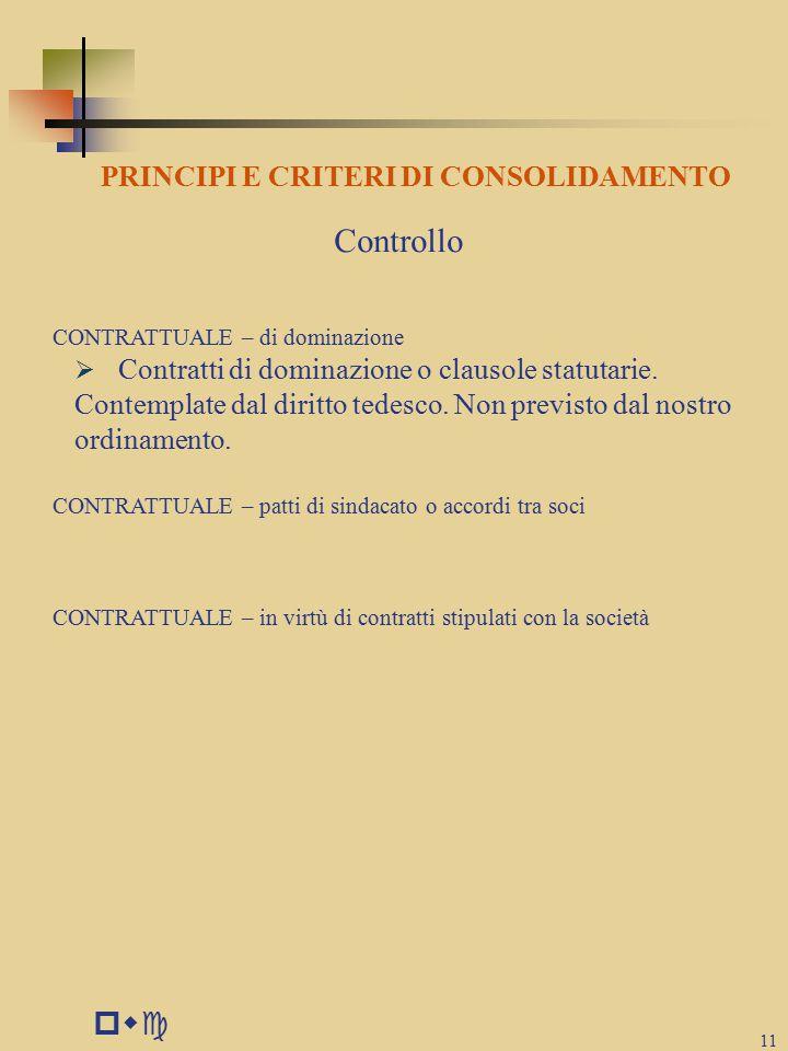 pwc 11 PRINCIPI E CRITERI DI CONSOLIDAMENTO Controllo CONTRATTUALE – di dominazione  Contratti di dominazione o clausole statutarie.