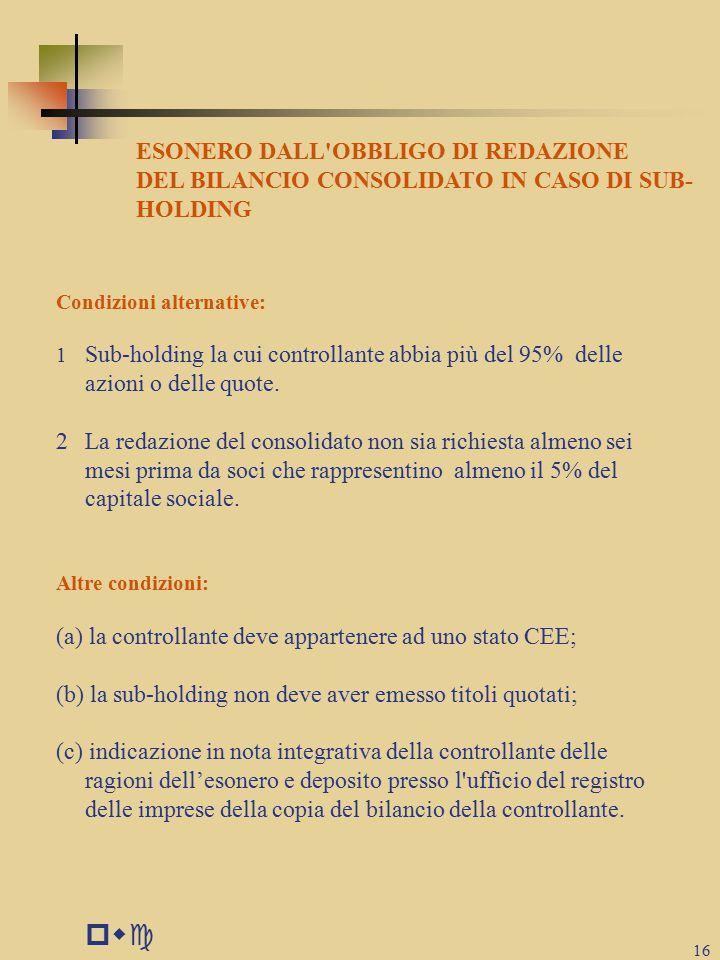 pwc 16 ESONERO DALL OBBLIGO DI REDAZIONE DEL BILANCIO CONSOLIDATO IN CASO DI SUB- HOLDING Condizioni alternative: 1 Sub-holding la cui controllante abbia più del 95% delle azioni o delle quote.