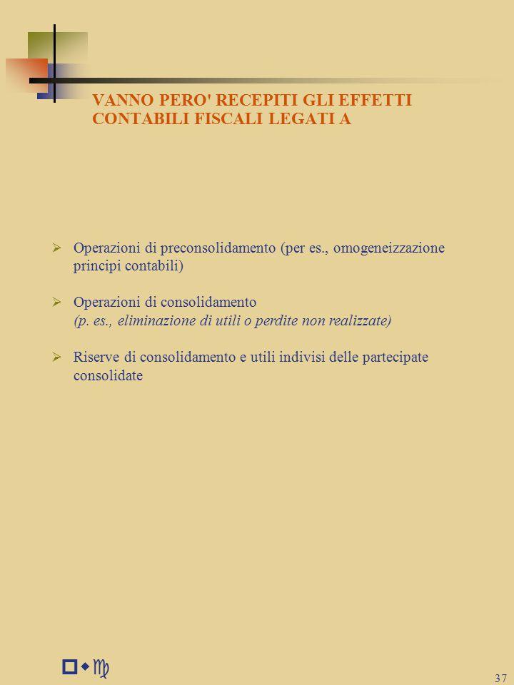 pwc 37 VANNO PERO RECEPITI GLI EFFETTI CONTABILI FISCALI LEGATI A  Operazioni di preconsolidamento (per es., omogeneizzazione principi contabili)  Operazioni di consolidamento (p.