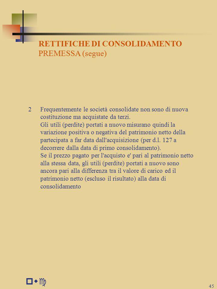 pwc 45 RETTIFICHE DI CONSOLIDAMENTO PREMESSA (segue) 2Frequentemente le società consolidate non sono di nuova costituzione ma acquistate da terzi.