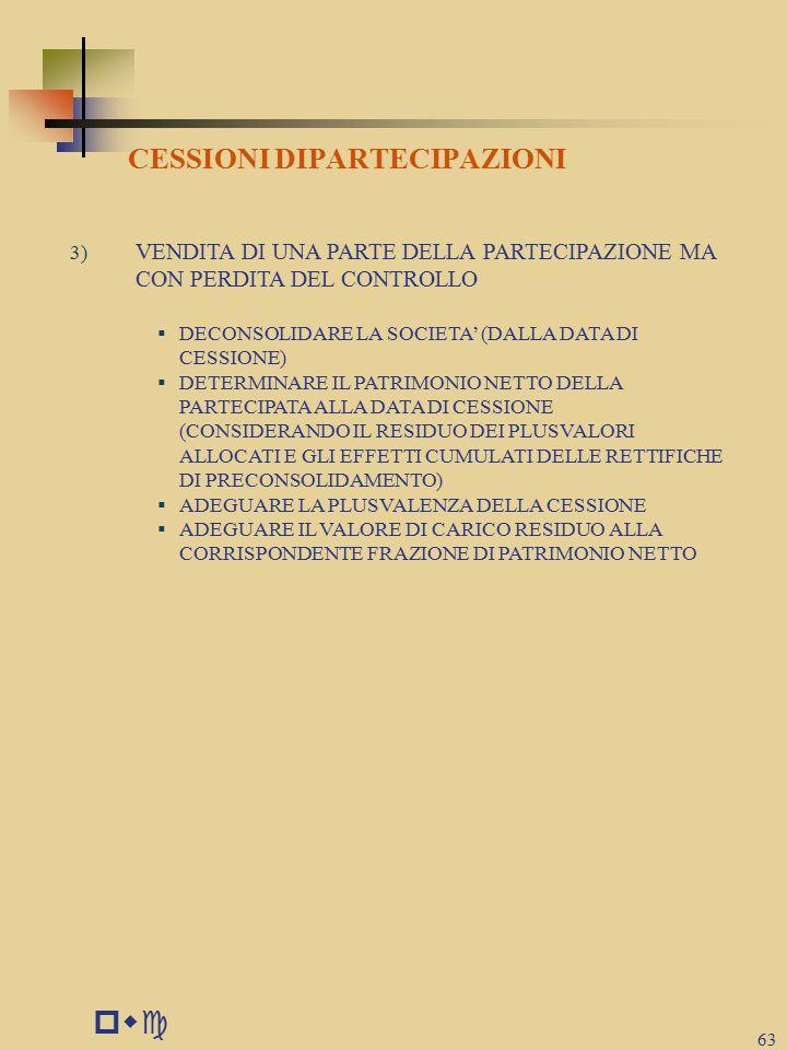 pwc 63 CESSIONI DIPARTECIPAZIONI 3) VENDITA DI UNA PARTE DELLA PARTECIPAZIONE MA CON PERDITA DEL CONTROLLO  DECONSOLIDARE LA SOCIETA' (DALLA DATA DI CESSIONE)  DETERMINARE IL PATRIMONIO NETTO DELLA PARTECIPATA ALLA DATA DI CESSIONE (CONSIDERANDO IL RESIDUO DEI PLUSVALORI ALLOCATI E GLI EFFETTI CUMULATI DELLE RETTIFICHE DI PRECONSOLIDAMENTO)  ADEGUARE LA PLUSVALENZA DELLA CESSIONE  ADEGUARE IL VALORE DI CARICO RESIDUO ALLA CORRISPONDENTE FRAZIONE DI PATRIMONIO NETTO
