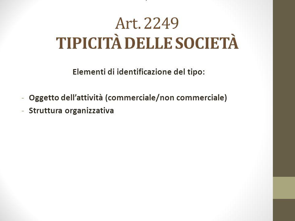 ' Art. 2249 TIPICITÀ DELLE SOCIETÀ Elementi di identificazione del tipo: -Oggetto dell'attività (commerciale/non commerciale) -Struttura organizzativa