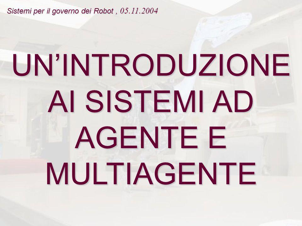 UN'INTRODUZIONE AI SISTEMI AD AGENTE E MULTIAGENTE Sistemi per il governo dei Robot, 05.11.2004